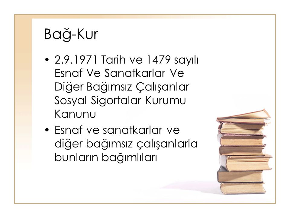 Bağ-Kur 2.9.1971 Tarih ve 1479 sayılı Esnaf Ve Sanatkarlar Ve Diğer Bağımsız Çalışanlar Sosyal Sigortalar Kurumu Kanunu.