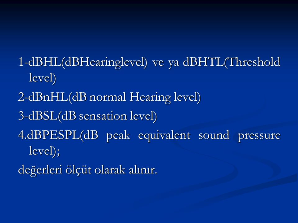 1-dBHL(dBHearinglevel) ve ya dBHTL(Threshold level)