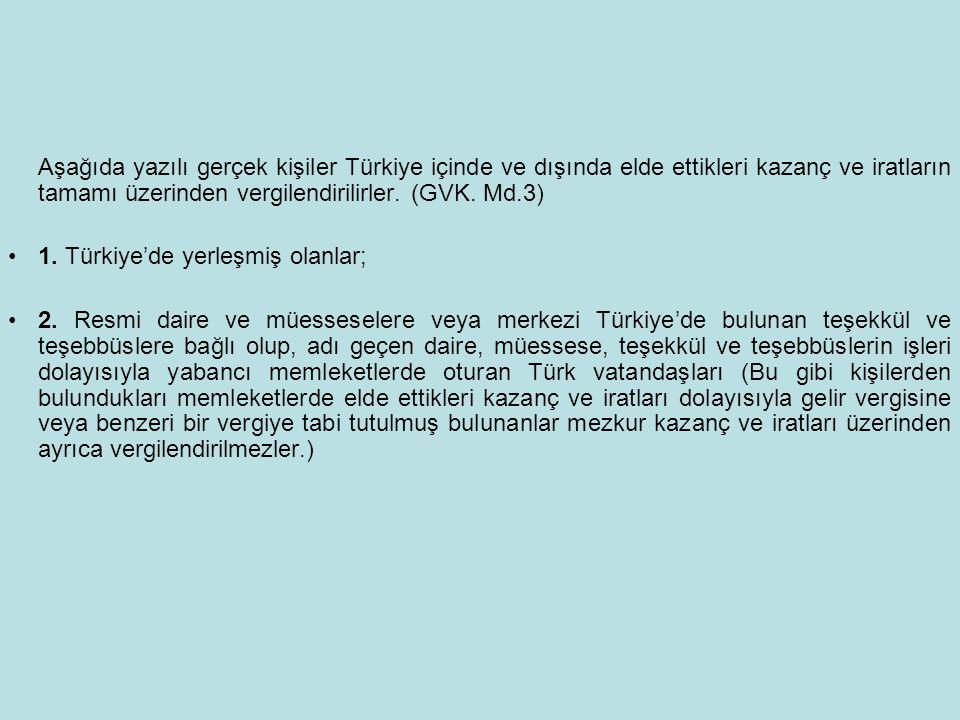Aşağıda yazılı gerçek kişiler Türkiye içinde ve dışında elde ettikleri kazanç ve iratların tamamı üzerinden vergilendirilirler. (GVK. Md.3)