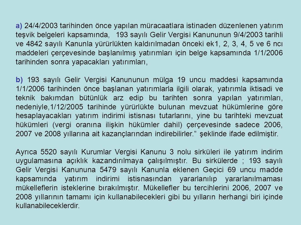 a) 24/4/2003 tarihinden önce yapılan müracaatlara istinaden düzenlenen yatırım teşvik belgeleri kapsamında, 193 sayılı Gelir Vergisi Kanununun 9/4/2003 tarihli ve 4842 sayılı Kanunla yürürlükten kaldırılmadan önceki ek1, 2, 3, 4, 5 ve 6 ncı maddeleri çerçevesinde başlanılmış yatırımları için belge kapsamında 1/1/2006 tarihinden sonra yapacakları yatırımları,