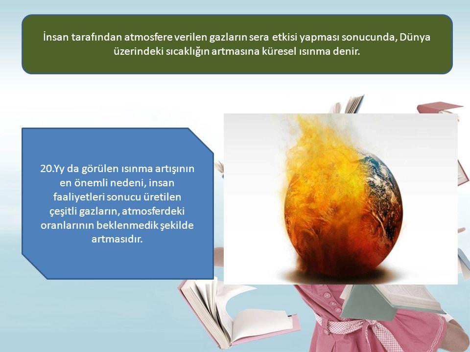 İnsan tarafından atmosfere verilen gazların sera etkisi yapması sonucunda, Dünya üzerindeki sıcaklığın artmasına küresel ısınma denir.