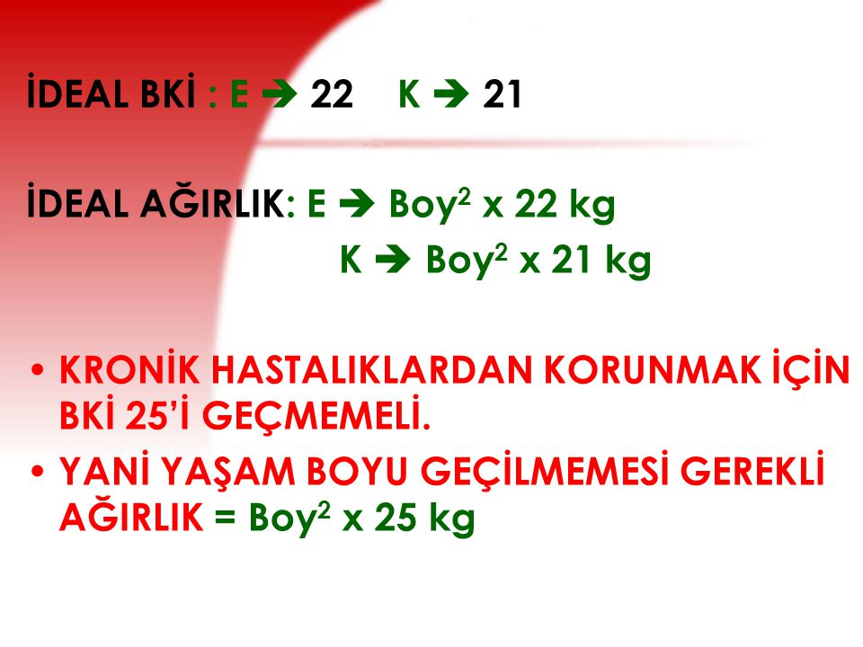 İDEAL BKİ : E  22 K  21 İDEAL AĞIRLIK: E  Boy2 x 22 kg. K  Boy2 x 21 kg. KRONİK HASTALIKLARDAN KORUNMAK İÇİN BKİ 25'İ GEÇMEMELİ.
