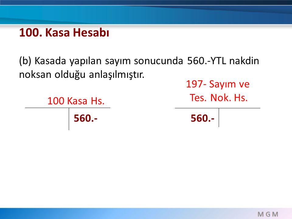 100. Kasa Hesabı (b) Kasada yapılan sayım sonucunda 560.-YTL nakdin noksan olduğu anlaşılmıştır. 197- Sayım ve.