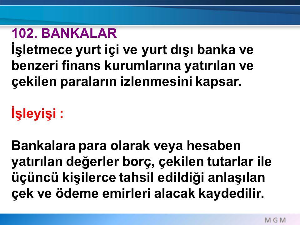 102. BANKALAR İşletmece yurt içi ve yurt dışı banka ve benzeri finans kurumlarına yatırılan ve çekilen paraların izlenmesini kapsar.