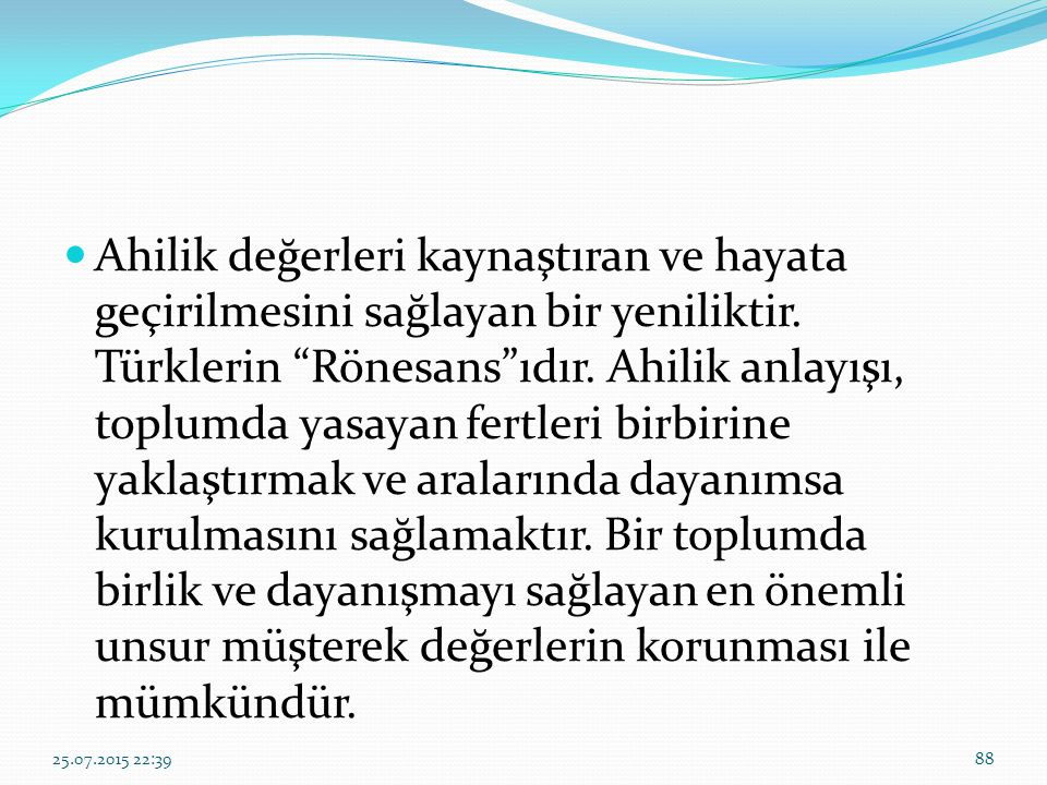 Ahilik değerleri kaynaştıran ve hayata geçirilmesini sağlayan bir yeniliktir. Türklerin Rönesans ıdır. Ahilik anlayışı, toplumda yasayan fertleri birbirine yaklaştırmak ve aralarında dayanımsa kurulmasını sağlamaktır. Bir toplumda birlik ve dayanışmayı sağlayan en önemli unsur müşterek değerlerin korunması ile mümkündür.