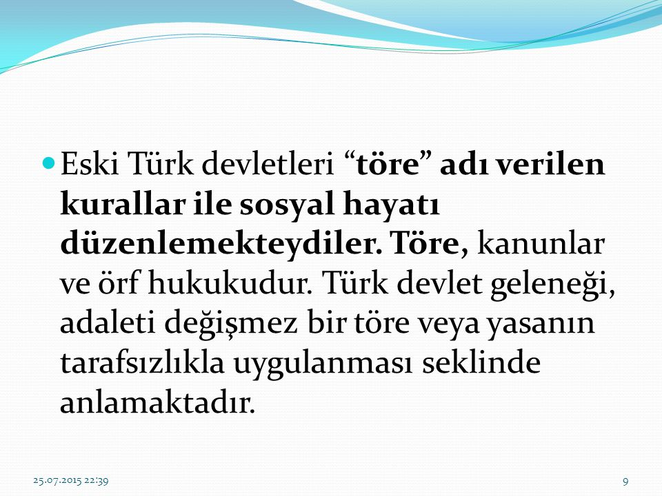 Eski Türk devletleri töre adı verilen kurallar ile sosyal hayatı düzenlemekteydiler. Töre, kanunlar ve örf hukukudur. Türk devlet geleneği, adaleti değişmez bir töre veya yasanın tarafsızlıkla uygulanması seklinde anlamaktadır.