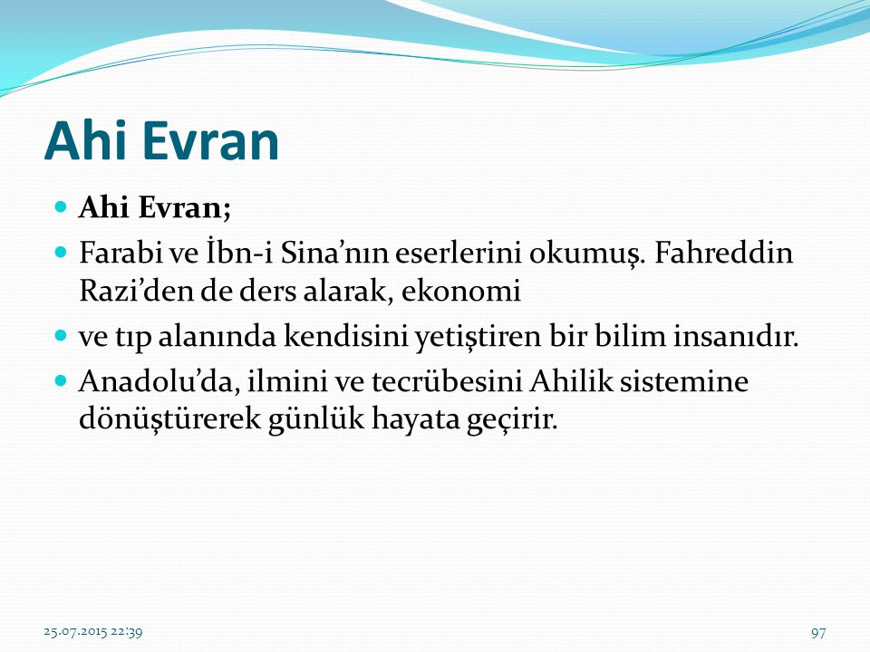 Ahi Evran Ahi Evran; Farabi ve İbn-i Sina'nın eserlerini okumuş. Fahreddin Razi'den de ders alarak, ekonomi.