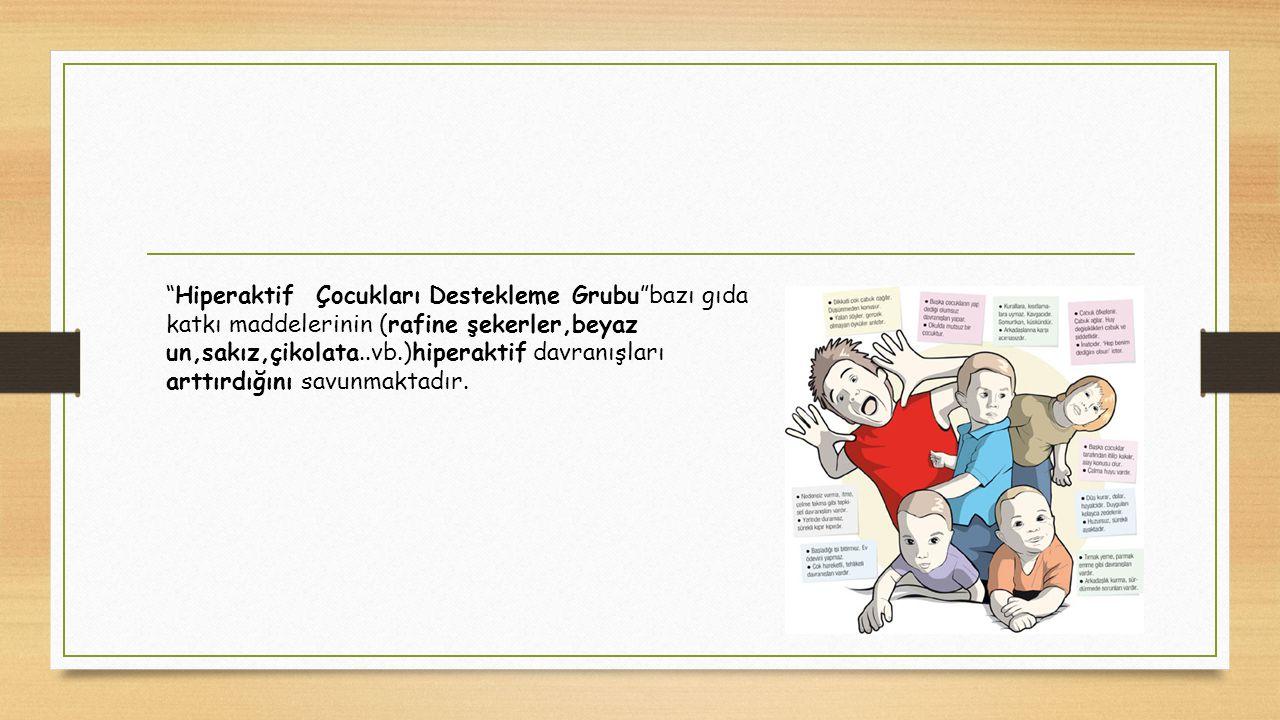 Hiperaktif Çocukları Destekleme Grubu bazı gıda katkı maddelerinin (rafine şekerler,beyaz un,sakız,çikolata..vb.)hiperaktif davranışları arttırdığını savunmaktadır.
