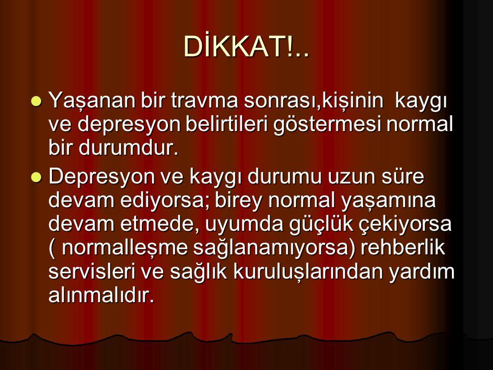 DİKKAT!.. Yaşanan bir travma sonrası,kişinin kaygı ve depresyon belirtileri göstermesi normal bir durumdur.