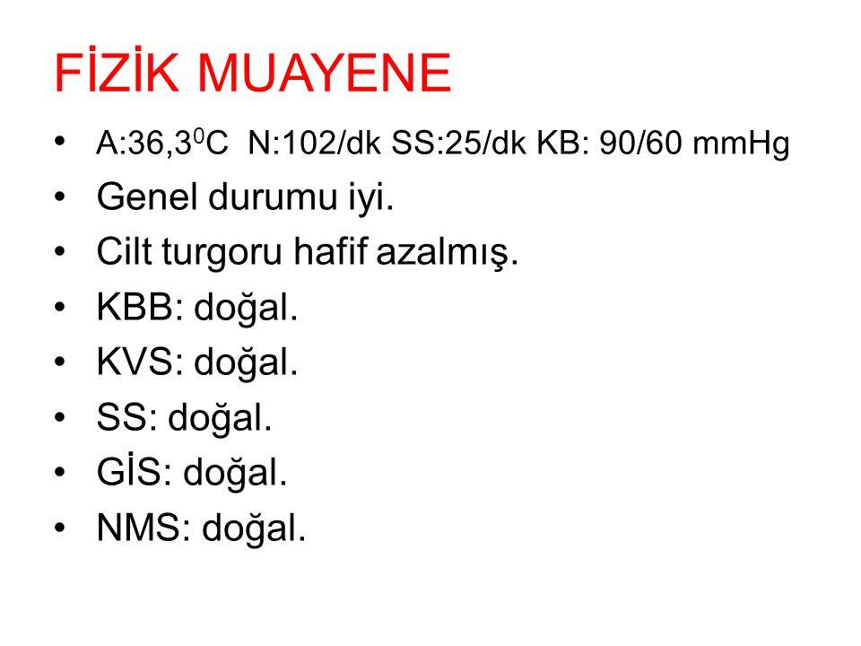FİZİK MUAYENE A:36,30C N:102/dk SS:25/dk KB: 90/60 mmHg
