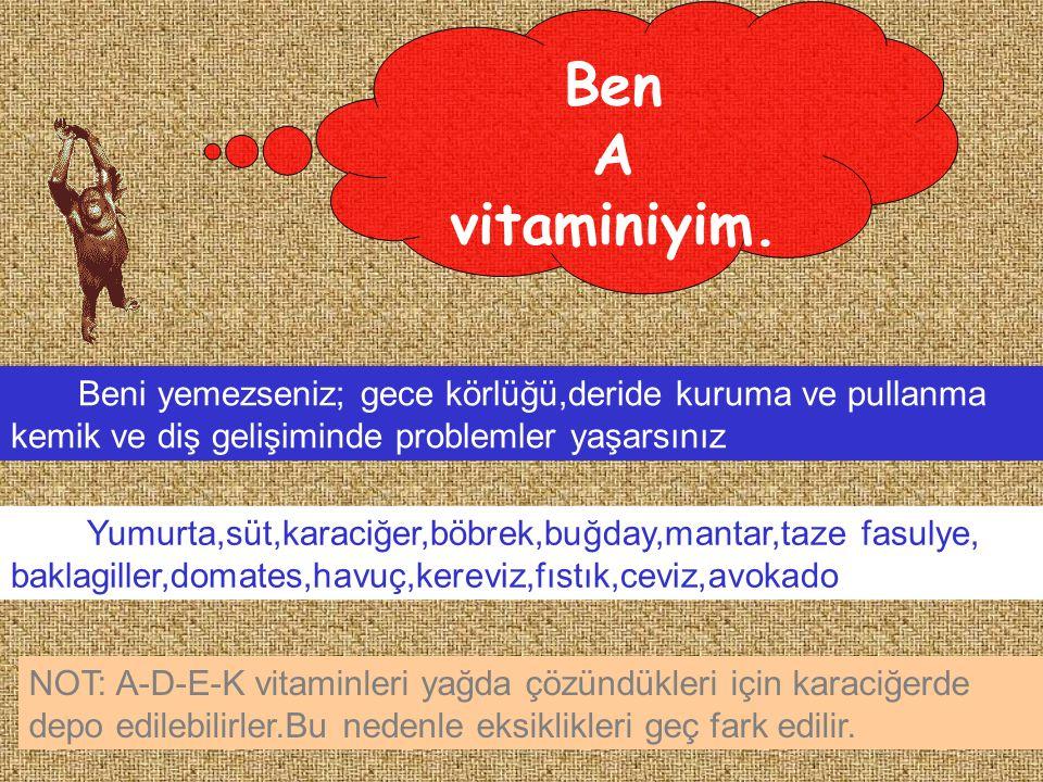 Ben A. vitaminiyim. Beni yemezseniz; gece körlüğü,deride kuruma ve pullanma. kemik ve diş gelişiminde problemler yaşarsınız.