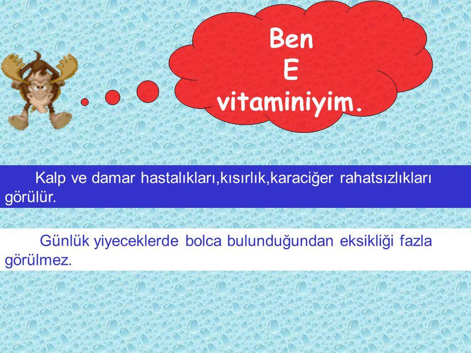 Ben E. vitaminiyim. Kalp ve damar hastalıkları,kısırlık,karaciğer rahatsızlıkları. görülür.
