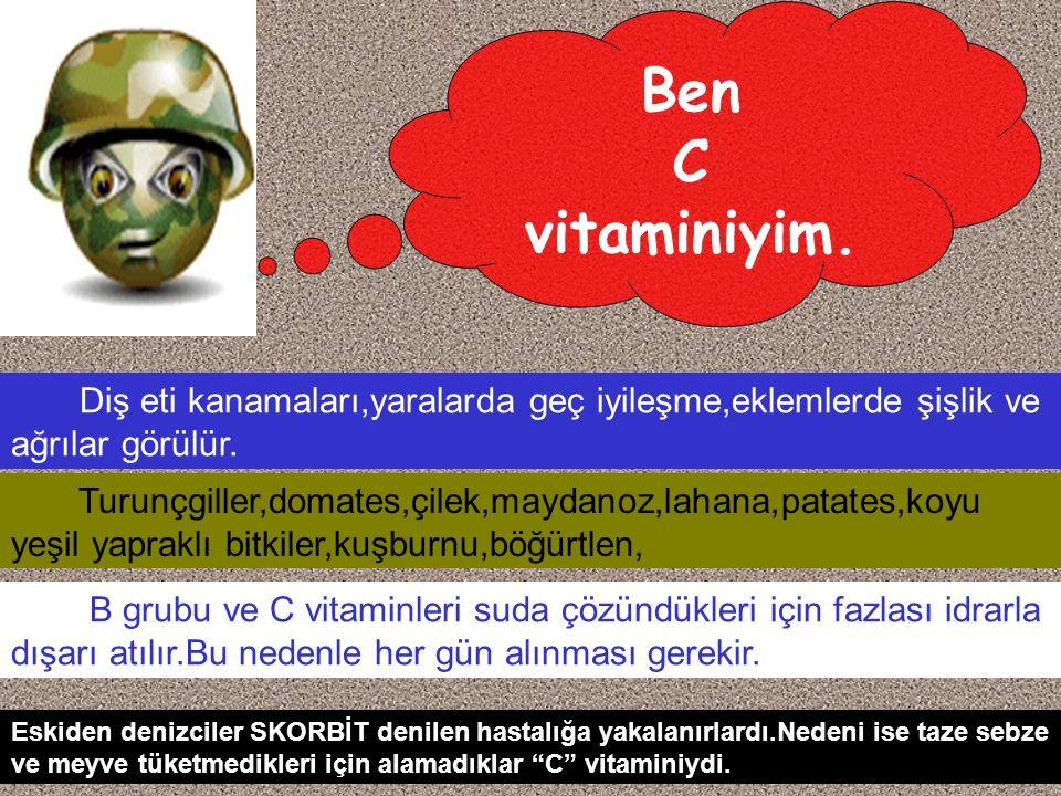 Ben C. vitaminiyim. Diş eti kanamaları,yaralarda geç iyileşme,eklemlerde şişlik ve ağrılar görülür.