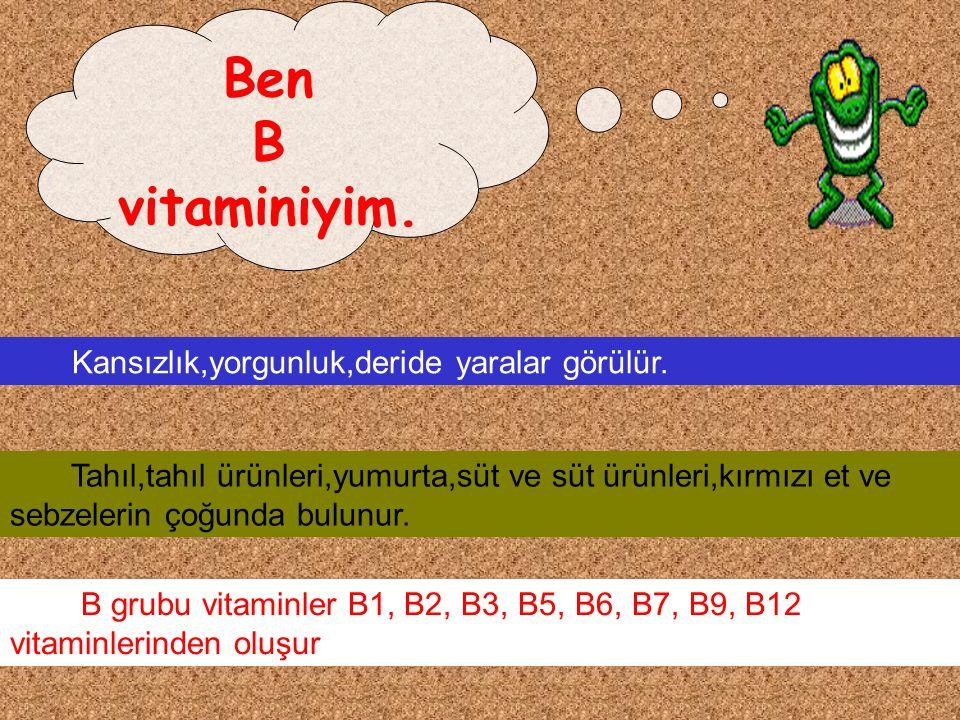 Ben B vitaminiyim. Kansızlık,yorgunluk,deride yaralar görülür.