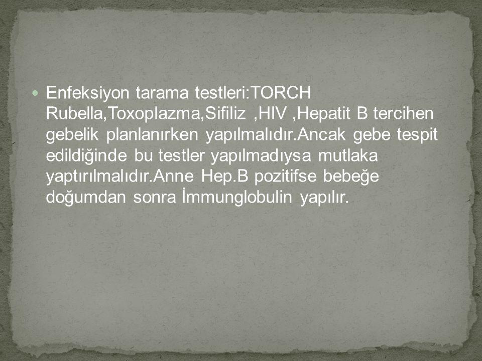 Enfeksiyon tarama testleri:TORCH Rubella,Toxoplazma,Sifiliz ,HIV ,Hepatit B tercihen gebelik planlanırken yapılmalıdır.Ancak gebe tespit edildiğinde bu testler yapılmadıysa mutlaka yaptırılmalıdır.Anne Hep.B pozitifse bebeğe doğumdan sonra İmmunglobulin yapılır.