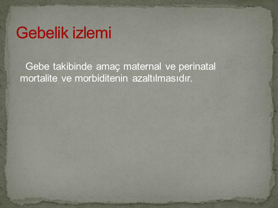 Gebelik izlemi Gebe takibinde amaç maternal ve perinatal mortalite ve morbiditenin azaltılmasıdır.