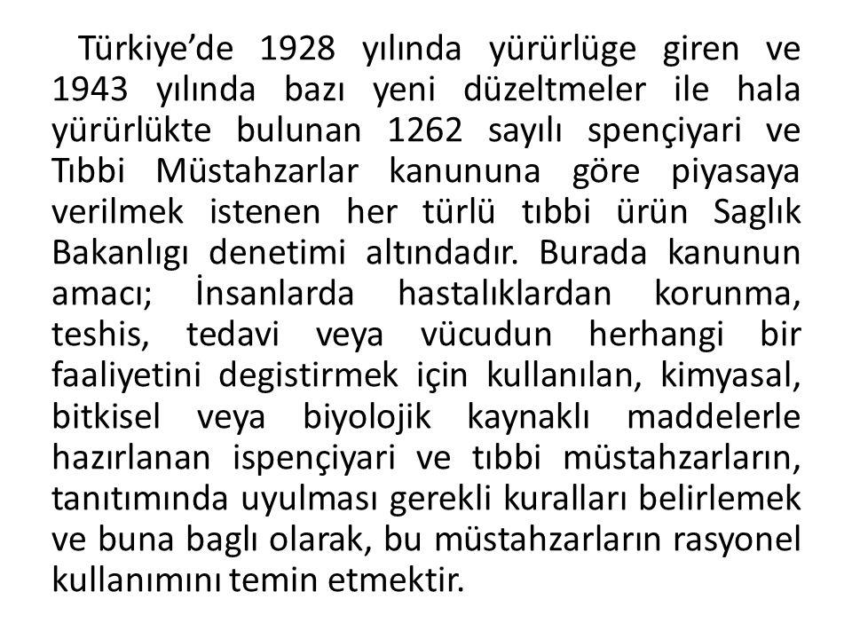 Türkiye'de 1928 yılında yürürlüge giren ve 1943 yılında bazı yeni düzeltmeler ile hala yürürlükte bulunan 1262 sayılı spençiyari ve Tıbbi Müstahzarlar kanununa göre piyasaya verilmek istenen her türlü tıbbi ürün Saglık Bakanlıgı denetimi altındadır.