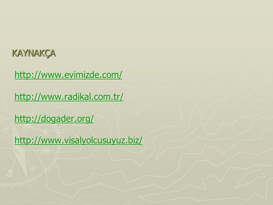 KAYNAKÇA http://www.evimizde.com/ http://www.radikal.com.tr/ http://dogader.org/ http://www.visalyolcusuyuz.biz/