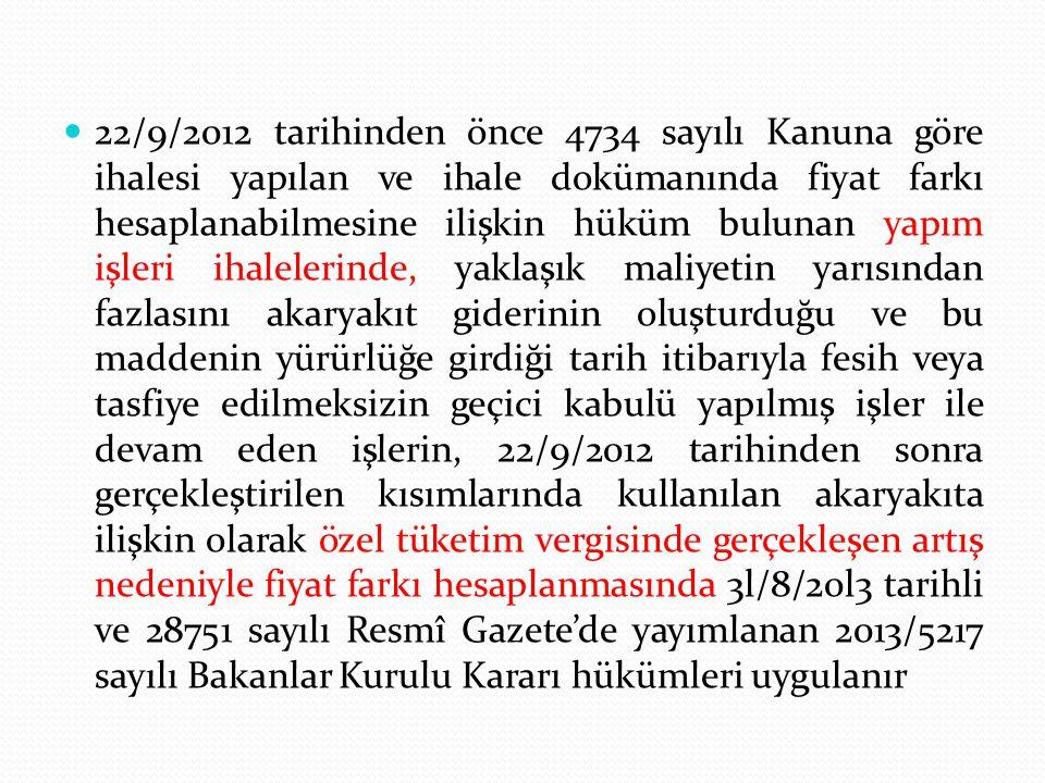 22/9/2012 tarihinden önce 4734 sayılı Kanuna göre ihalesi yapılan ve ihale dokümanında fiyat farkı hesaplanabilmesine ilişkin hüküm bulunan yapım işleri ihalelerinde, yaklaşık maliyetin yarısından fazlasını akaryakıt giderinin oluşturduğu ve bu maddenin yürürlüğe girdiği tarih itibarıyla fesih veya tasfiye edilmeksizin geçici kabulü yapılmış işler ile devam eden işlerin, 22/9/2012 tarihinden sonra gerçekleştirilen kısımlarında kullanılan akaryakıta ilişkin olarak özel tüketim vergisinde gerçekleşen artış nedeniyle fiyat farkı hesaplanmasında 3l/8/20l3 tarihli ve 28751 sayılı Resmî Gazete'de yayımlanan 2013/5217 sayılı Bakanlar Kurulu Kararı hükümleri uygulanır