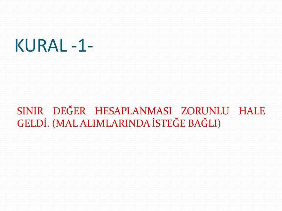 KURAL -1- SINIR DEĞER HESAPLANMASI ZORUNLU HALE GELDİ. (MAL ALIMLARINDA İSTEĞE BAĞLI)