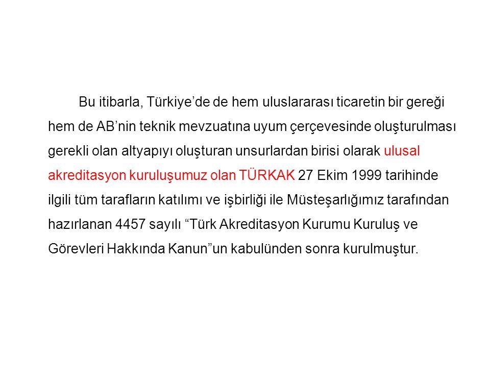 Bu itibarla, Türkiye'de de hem uluslararası ticaretin bir gereği hem de AB'nin teknik mevzuatına uyum çerçevesinde oluşturulması gerekli olan altyapıyı oluşturan unsurlardan birisi olarak ulusal akreditasyon kuruluşumuz olan TÜRKAK 27 Ekim 1999 tarihinde ilgili tüm tarafların katılımı ve işbirliği ile Müsteşarlığımız tarafından hazırlanan 4457 sayılı Türk Akreditasyon Kurumu Kuruluş ve Görevleri Hakkında Kanun un kabulünden sonra kurulmuştur.