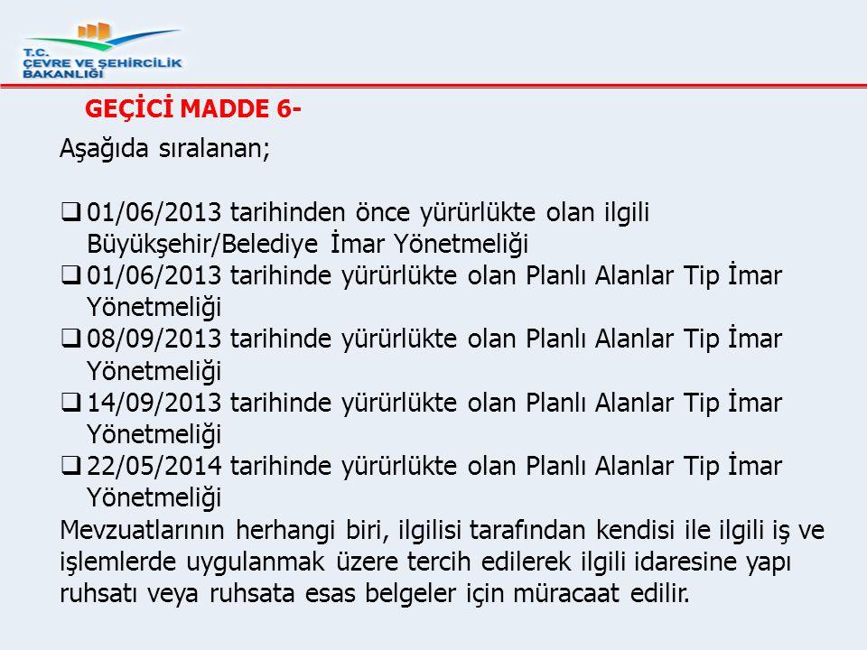GEÇİCİ MADDE 6- Aşağıda sıralanan; 01/06/2013 tarihinden önce yürürlükte olan ilgili Büyükşehir/Belediye İmar Yönetmeliği.