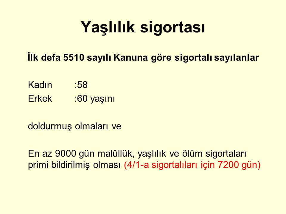 Yaşlılık sigortası İlk defa 5510 sayılı Kanuna göre sigortalı sayılanlar. Kadın :58. Erkek :60 yaşını.