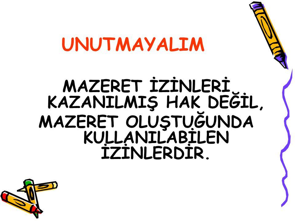 UNUTMAYALIM MAZERET İZİNLERİ KAZANILMIŞ HAK DEĞİL,