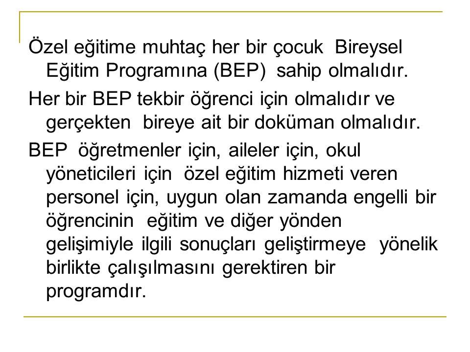 Özel eğitime muhtaç her bir çocuk Bireysel Eğitim Programına (BEP) sahip olmalıdır.