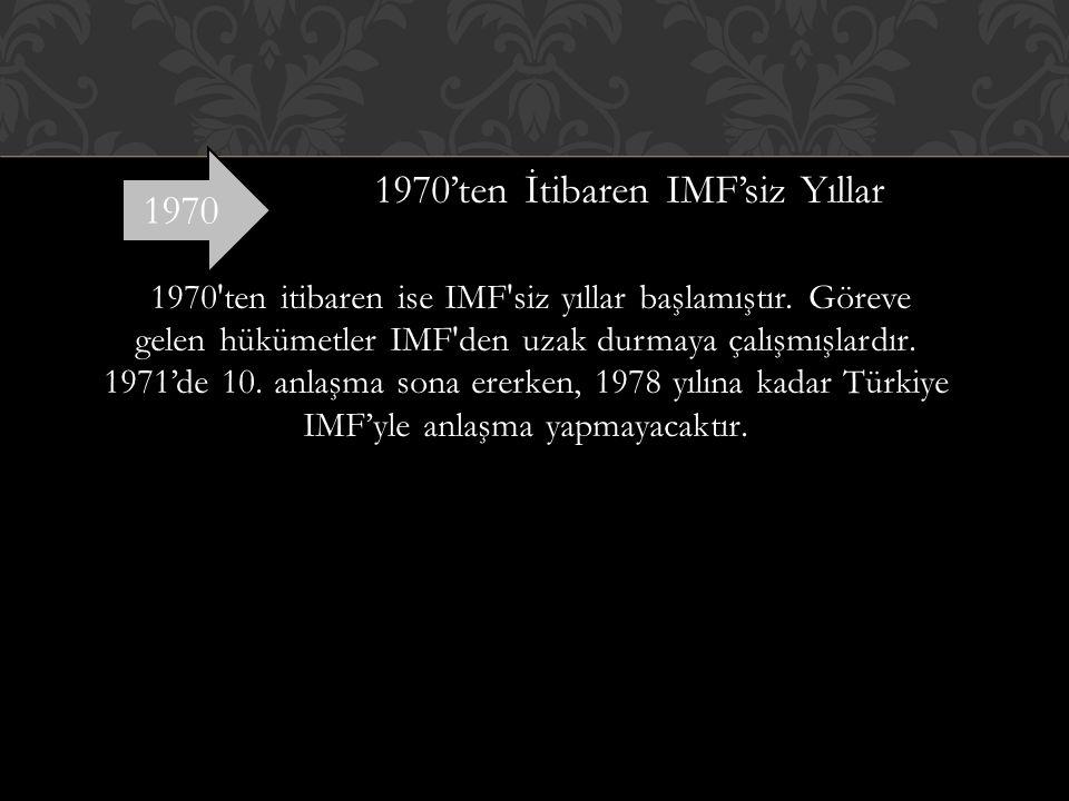 1970'ten İtibaren IMF'siz Yıllar 1970 ten itibaren ise IMF siz yıllar başlamıştır. Göreve gelen hükümetler IMF den uzak durmaya çalışmışlardır. 1971'de 10. anlaşma sona ererken, 1978 yılına kadar Türkiye IMF'yle anlaşma yapmayacaktır.
