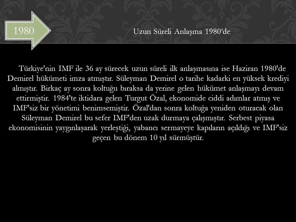 Uzun Süreli Anlaşma 1980'de Türkiye nin IMF ile 36 ay sürecek uzun süreli ilk anlaşmasına ise Haziran 1980 de Demirel hükümeti imza atmıştır. Süleyman Demirel o tarihe kadarki en yüksek krediyi almıştır. Birkaç ay sonra koltuğu bıraksa da yerine gelen hükümet anlaşmayı devam ettirmiştir. 1984 te iktidara gelen Turgut Özal, ekonomide ciddi adımlar atmış ve IMF siz bir yönetimi benimsemiştir. Özal dan sonra koltuğa yeniden oturacak olan Süleyman Demirel bu sefer IMF den uzak durmaya çalışmıştır. Serbest piyasa ekonomisinin yaygınlaşarak yerleştiği, yabancı sermayeye kapıların açıldığı ve IMF siz geçen bu dönem 10 yıl sürmüştür.