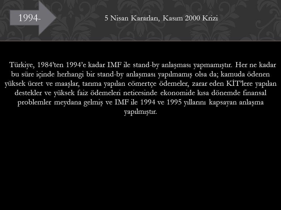 5 Nisan Kararları, Kasım 2000 Krizi Türkiye, 1984'ten 1994'e kadar IMF ile stand-by anlaşması yapmamıştır. Her ne kadar bu süre içinde herhangi bir stand-by anlaşması yapılmamış olsa da; kamuda ödenen yüksek ücret ve maaşlar, tarıma yapılan cömertçe ödemeler, zarar eden KİT'lere yapılan destekler ve yüksek faiz ödemeleri neticesinde ekonomide kısa dönemde finansal problemler meydana gelmiş ve IMF ile 1994 ve 1995 yıllarını kapsayan anlaşma yapılmıştır.