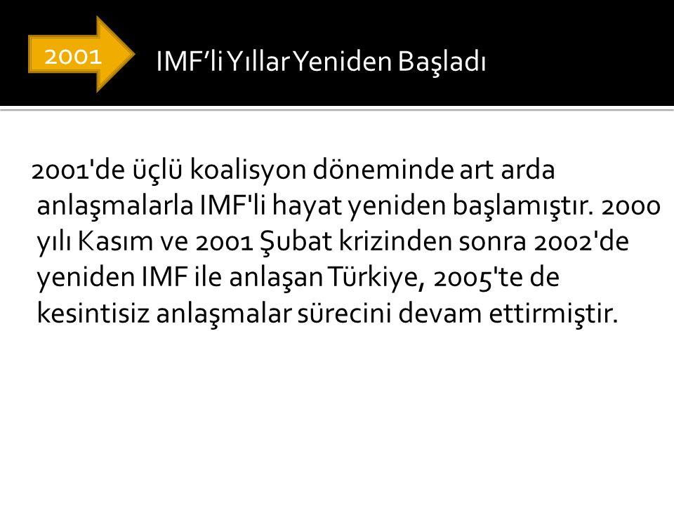 IMF'li Yıllar Yeniden Başladı 2001 de üçlü koalisyon döneminde art arda anlaşmalarla IMF li hayat yeniden başlamıştır. 2000 yılı Kasım ve 2001 Şubat krizinden sonra 2002 de yeniden IMF ile anlaşan Türkiye, 2005 te de kesintisiz anlaşmalar sürecini devam ettirmiştir.