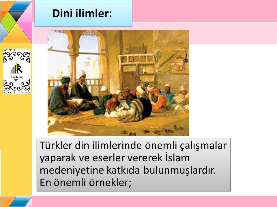 Dini ilimler: Türkler din ilimlerinde önemli çalışmalar yaparak ve eserler vererek İslam medeniyetine katkıda bulunmuşlardır.
