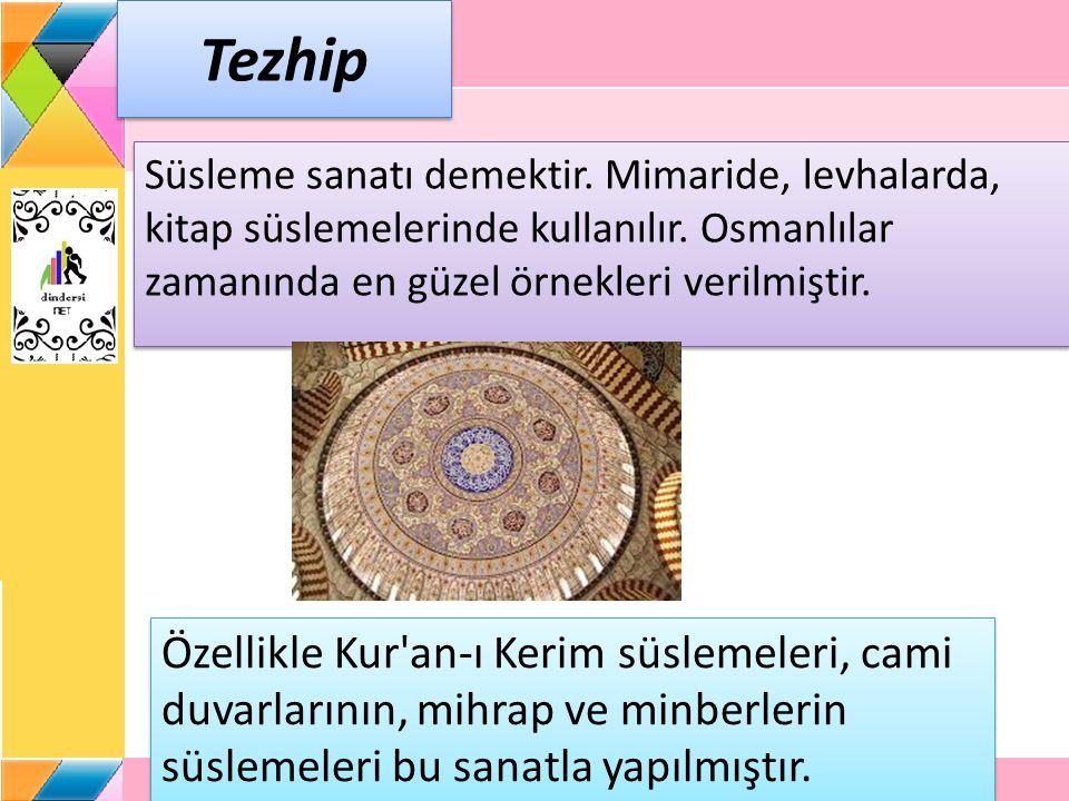 Tezhip Süsleme sanatı demektir. Mimaride, levhalarda, kitap süslemelerinde kullanılır. Osmanlılar zamanında en güzel örnekleri verilmiştir.