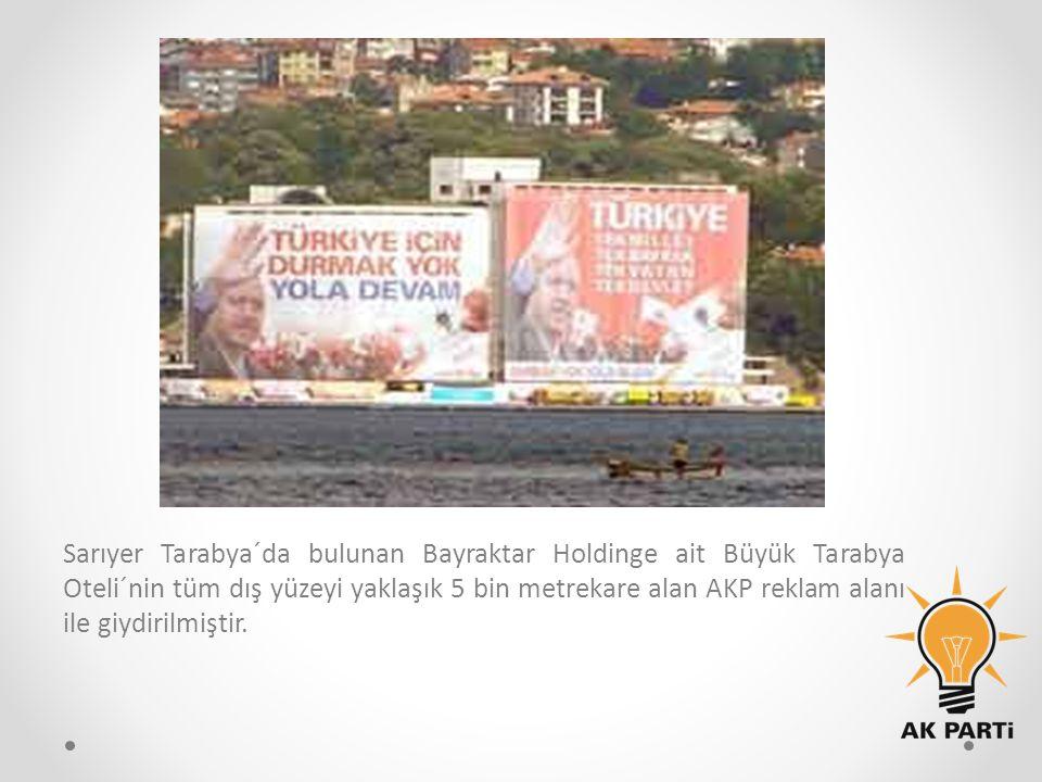 Sarıyer Tarabya´da bulunan Bayraktar Holdinge ait Büyük Tarabya Oteli´nin tüm dış yüzeyi yaklaşık 5 bin metrekare alan AKP reklam alanı ile giydirilmiştir.