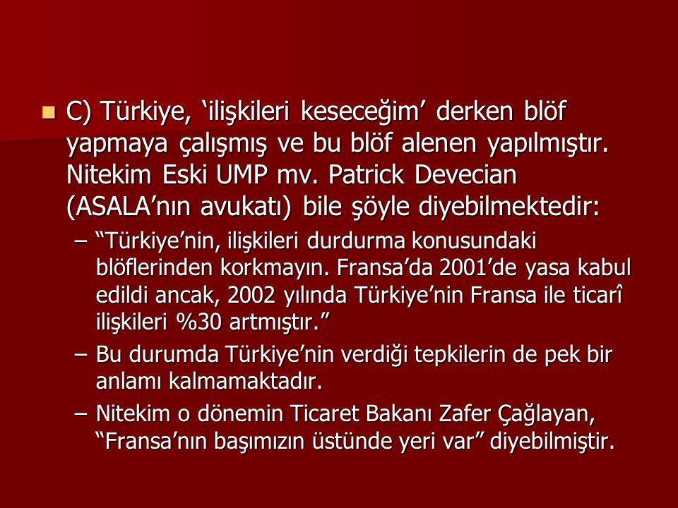C) Türkiye, 'ilişkileri keseceğim' derken blöf yapmaya çalışmış ve bu blöf alenen yapılmıştır. Nitekim Eski UMP mv. Patrick Devecian (ASALA'nın avukatı) bile şöyle diyebilmektedir:
