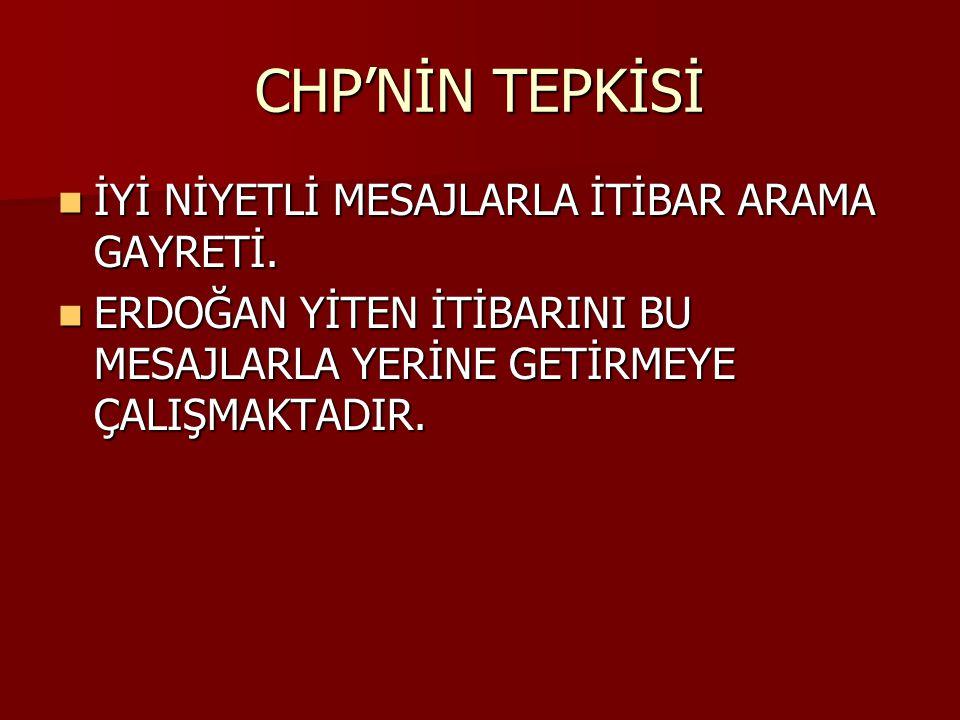 CHP'NİN TEPKİSİ İYİ NİYETLİ MESAJLARLA İTİBAR ARAMA GAYRETİ.