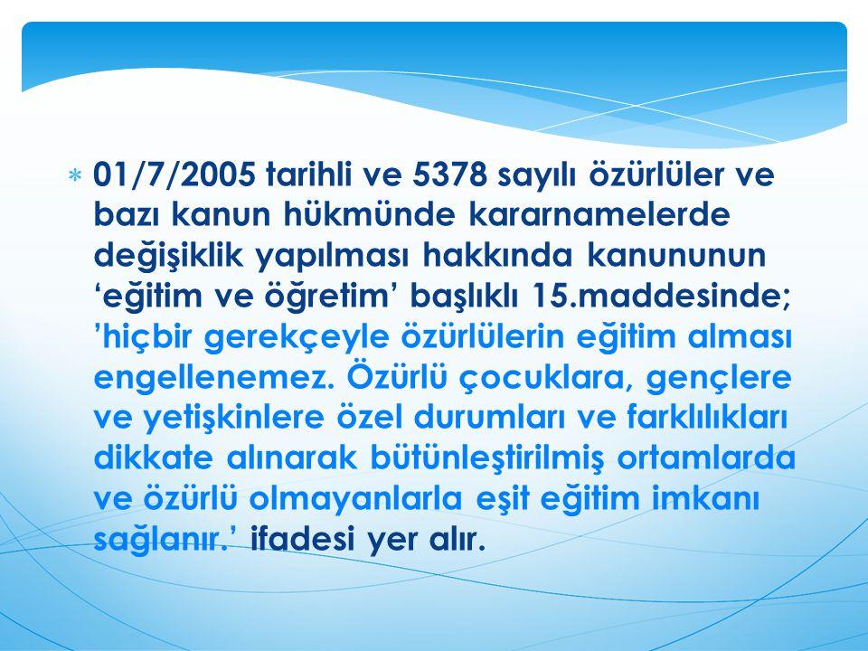 01/7/2005 tarihli ve 5378 sayılı özürlüler ve bazı kanun hükmünde kararnamelerde değişiklik yapılması hakkında kanununun 'eğitim ve öğretim' başlıklı 15.maddesinde; 'hiçbir gerekçeyle özürlülerin eğitim alması engellenemez.
