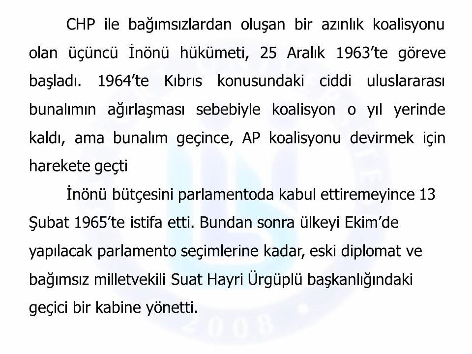 CHP ile bağımsızlardan oluşan bir azınlık koalisyonu olan üçüncü İnönü hükümeti, 25 Aralık 1963'te göreve başladı. 1964'te Kıbrıs konusundaki ciddi uluslararası bunalımın ağırlaşması sebebiyle koalisyon o yıl yerinde kaldı, ama bunalım geçince, AP koalisyonu devirmek için harekete geçti