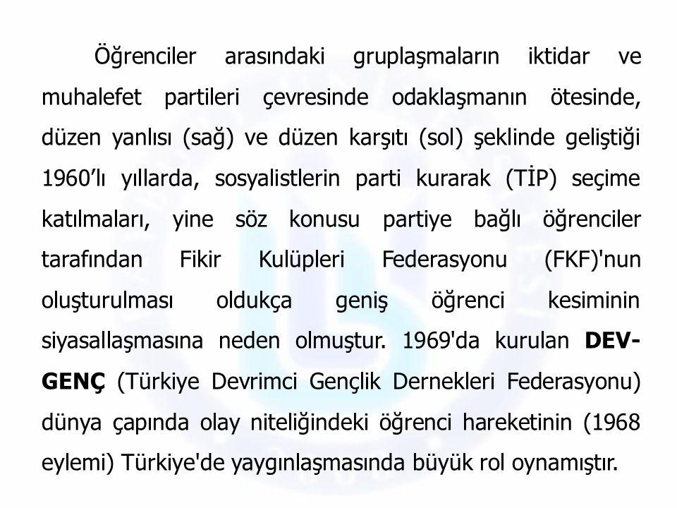 Öğrenciler arasındaki gruplaşmaların iktidar ve muhalefet partileri çevresinde odaklaşmanın ötesinde, düzen yanlısı (sağ) ve düzen karşıtı (sol) şeklinde geliştiği 1960'lı yıllarda, sosyalistlerin parti kurarak (TİP) seçime katılmaları, yine söz konusu partiye bağlı öğrenciler tarafından Fikir Kulüpleri Federasyonu (FKF) nun oluşturulması oldukça geniş öğrenci kesiminin siyasallaşmasına neden olmuştur.