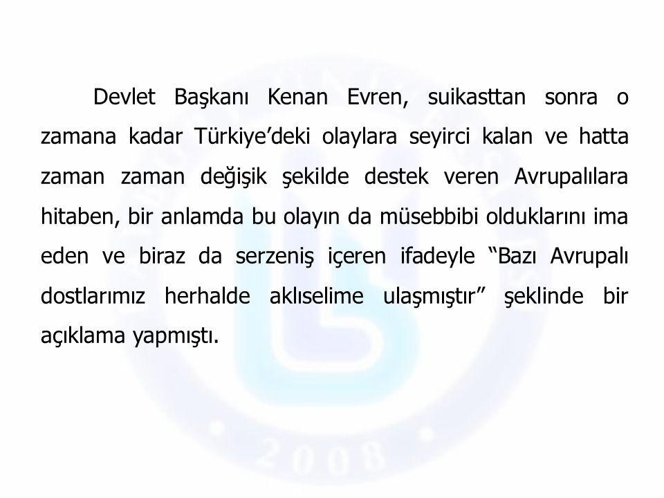 Devlet Başkanı Kenan Evren, suikasttan sonra o zamana kadar Türkiye'deki olaylara seyirci kalan ve hatta zaman zaman değişik şekilde destek veren Avrupalılara hitaben, bir anlamda bu olayın da müsebbibi olduklarını ima eden ve biraz da serzeniş içeren ifadeyle Bazı Avrupalı dostlarımız herhalde aklıselime ulaşmıştır şeklinde bir açıklama yapmıştı.