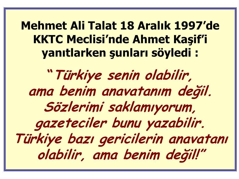 Mehmet Ali Talat 18 Aralık 1997'de KKTC Meclisi'nde Ahmet Kaşif'i yanıtlarken şunları söyledi :
