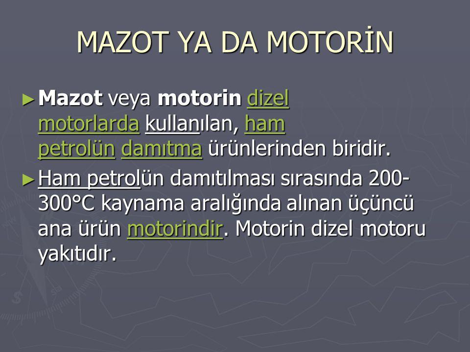 MAZOT YA DA MOTORİN Mazot veya motorin dizel motorlarda kullanılan, ham petrolün damıtma ürünlerinden biridir.