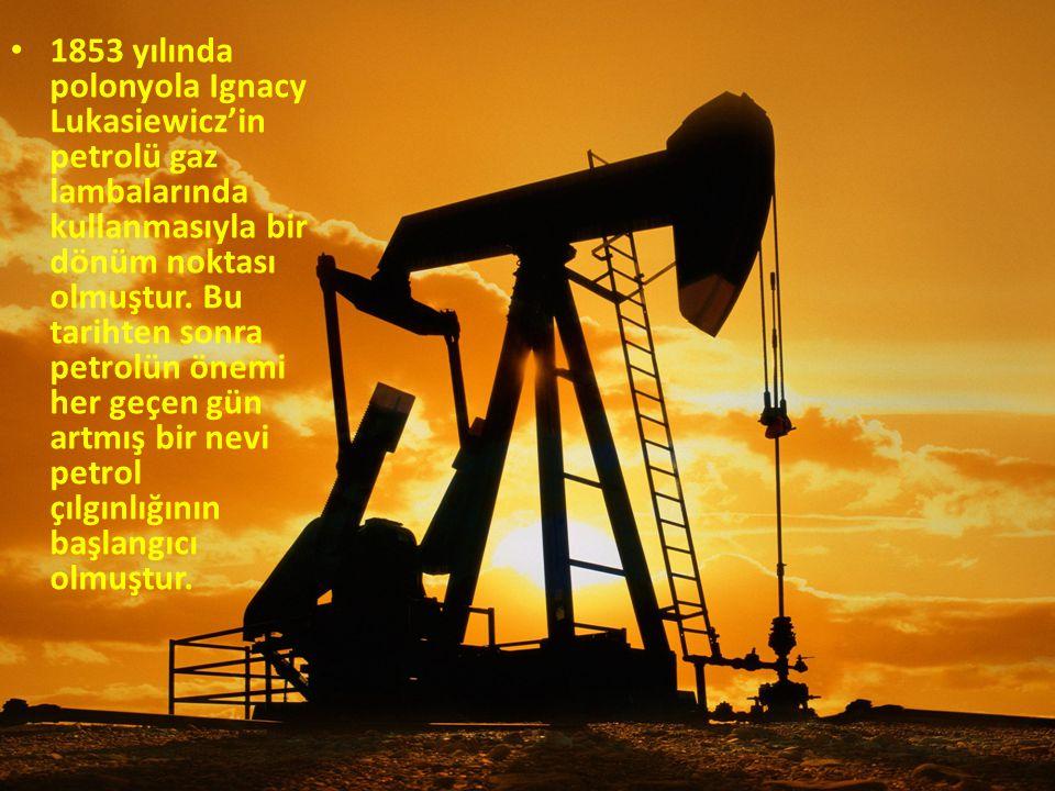 1853 yılında polonyola Ignacy Lukasiewicz'in petrolü gaz lambalarında kullanmasıyla bir dönüm noktası olmuştur.