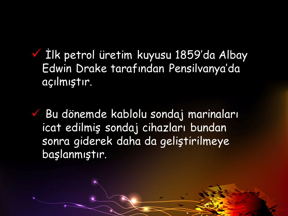 İlk petrol üretim kuyusu 1859'da Albay Edwin Drake tarafından Pensilvanya'da açılmıştır.