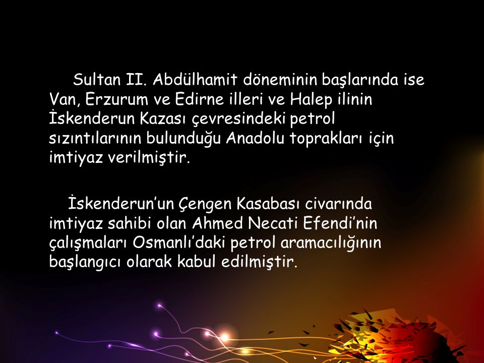 Sultan II. Abdülhamit döneminin başlarında ise Van, Erzurum ve Edirne illeri ve Halep ilinin İskenderun Kazası çevresindeki petrol sızıntılarının bulunduğu Anadolu toprakları için imtiyaz verilmiştir.