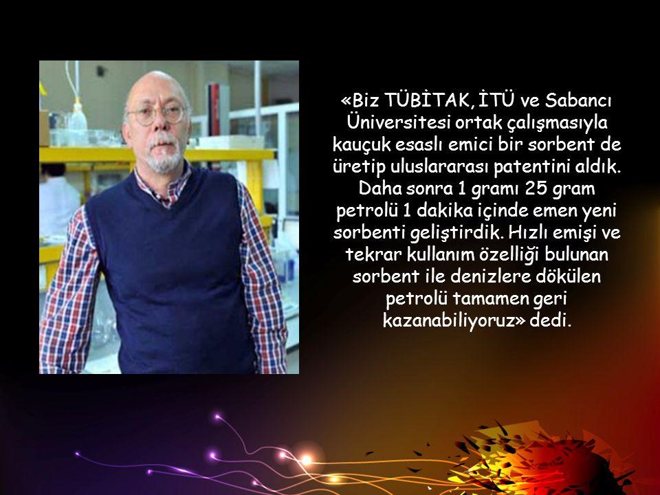 «Biz TÜBİTAK, İTÜ ve Sabancı Üniversitesi ortak çalışmasıyla kauçuk esaslı emici bir sorbent de üretip uluslararası patentini aldık.