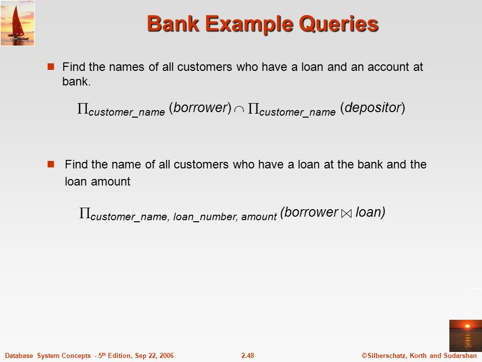 Bank Example Queries Find the names of all customers who have a loan and an account at bank. customer_name (borrower)  customer_name (depositor)
