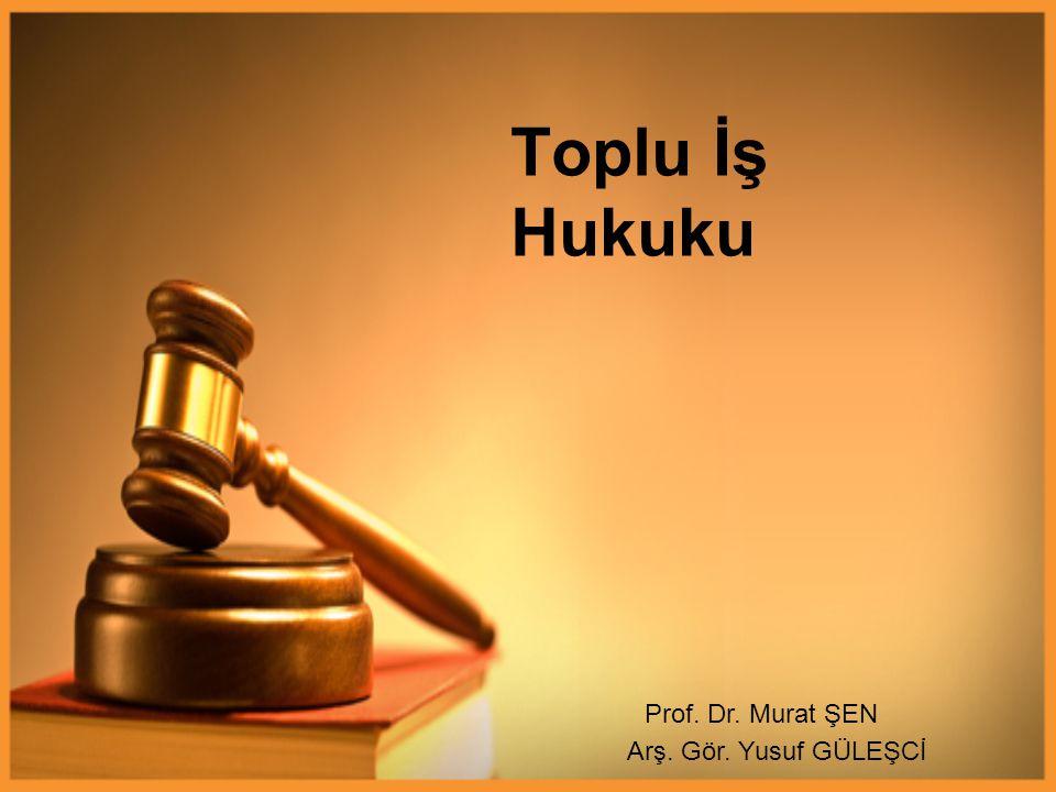 Toplu İş Hukuku Prof. Dr. Murat ŞEN Arş. Gör. Yusuf GÜLEŞCİ